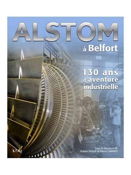 ALSTOM A BELFORT - 130 ANS D'AVENTURE INDUSTRIELLE