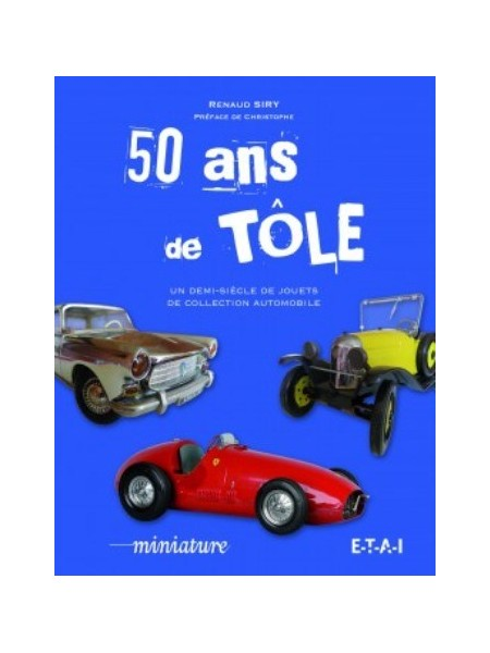 50 ANS DE TOLE - UN DEMI-SIECLE DE JOUETS DE COLLECTION AUTOMOBILE