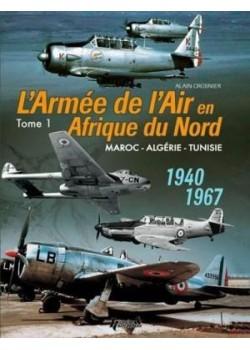 L'ARMEE DE L'AIR EN AFRIQUE DU NORD 1940 - 1967 TOME 1