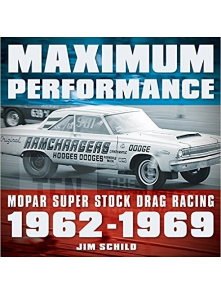 MAXIMUM PERFORMANCE : MOPAR SUPER STOCK DRAG RACING 1962-1969