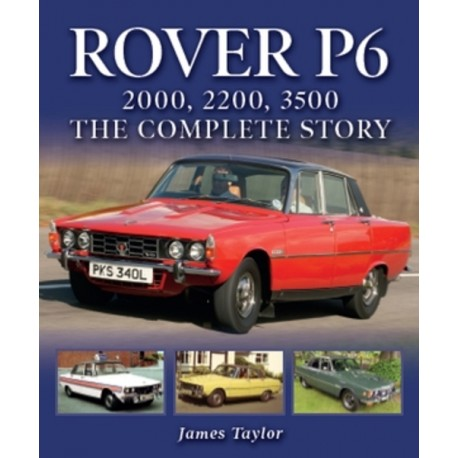 ROVER P6 : 2000, 2200, 3500 : THE COMPLETE STORY