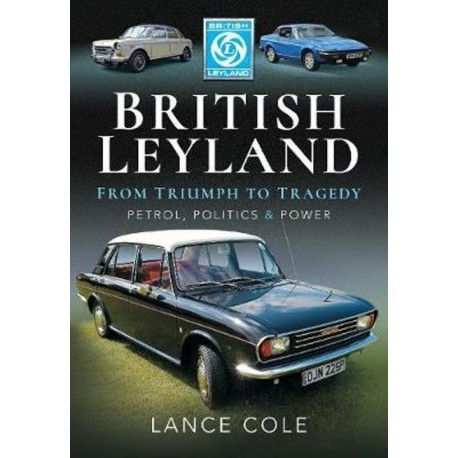 BRITISH LEYLAND FROM TRIUMPH TO TRAGEDY. PETROL, POLITICS AND POWER